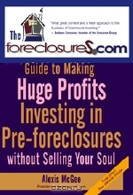 Alexis McGee. The Foreclosures.com Guide to Making Huge Profits Investing in Pre–Foreclosures Without Selling Your Soul